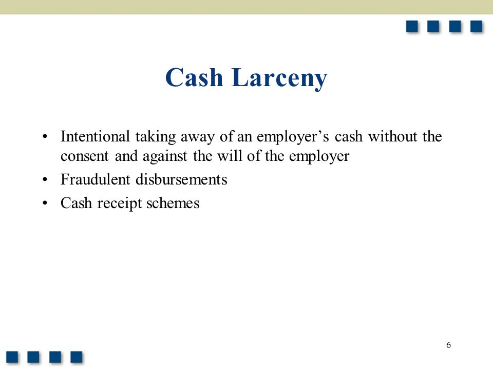 Cash Larceny Intentional taking away of an employer's cash without the consent and against the will of the employer.
