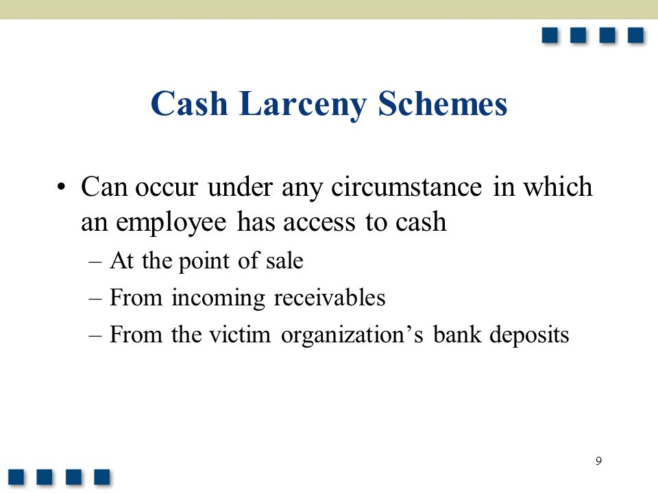 Cash Larceny Schemes Can occur under any circumstance in which an employee has access to cash. At the point of sale.