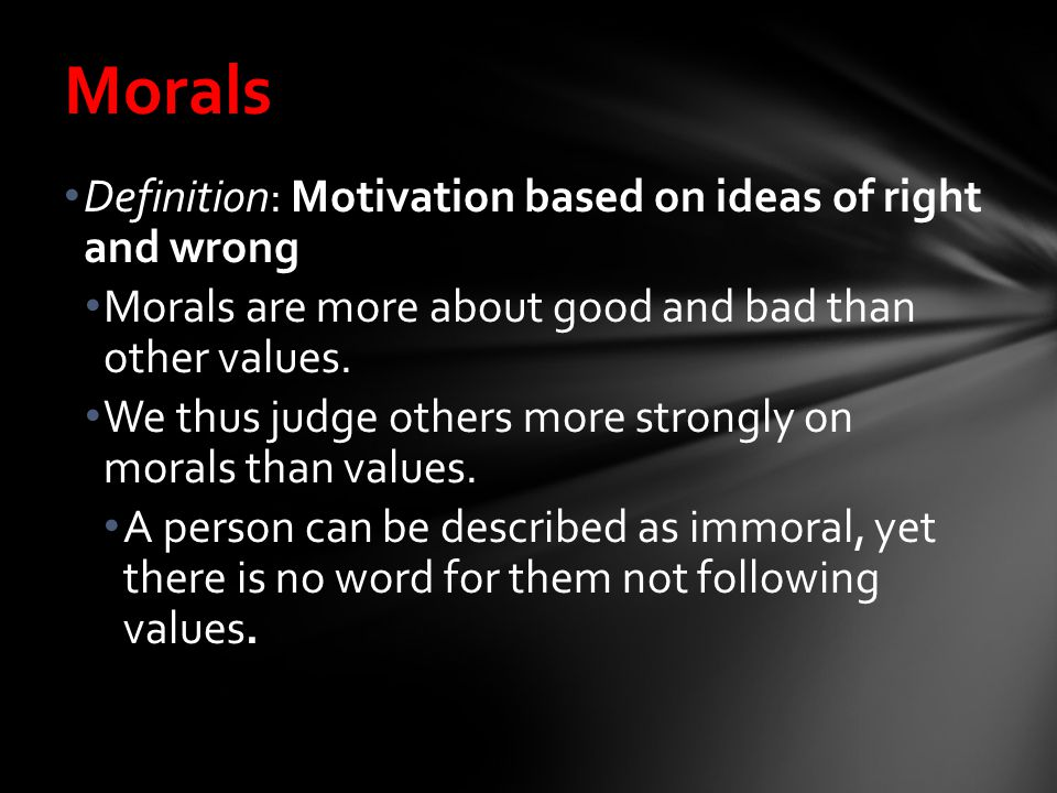 values morals definition These values then serve as a guide to the morals of the group for example, by assessing that telling the truth is a good behaviour, a person has set honesty as a value that person then incorporates that value into his view of morality, deeming honesty to be right and dishonesty to be wrong.