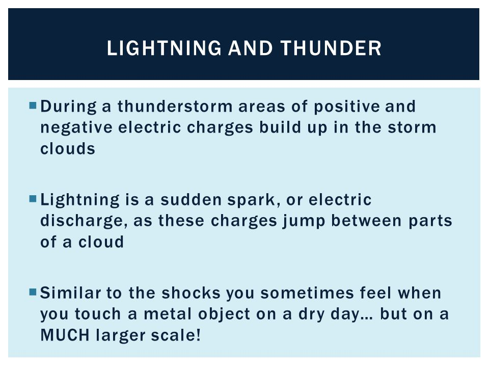 Lightning and thunder During a thunderstorm areas of positive and negative electric charges build up in the storm clouds.