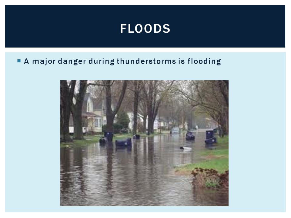 floods A major danger during thunderstorms is flooding