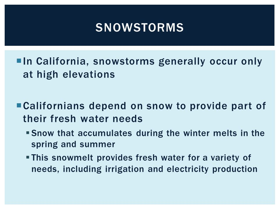 snowstorms In California, snowstorms generally occur only at high elevations. Californians depend on snow to provide part of their fresh water needs.