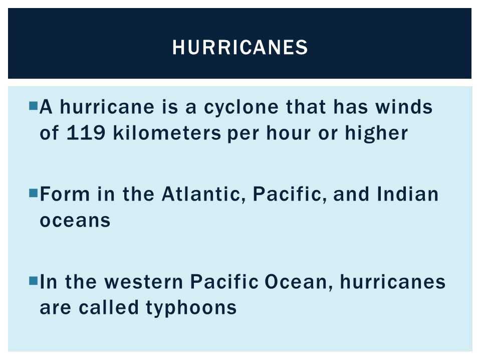 hurricanes A hurricane is a cyclone that has winds of 119 kilometers per hour or higher. Form in the Atlantic, Pacific, and Indian oceans.
