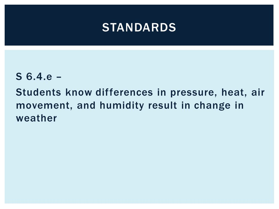 standards S 6.4.e – Students know differences in pressure, heat, air movement, and humidity result in change in weather