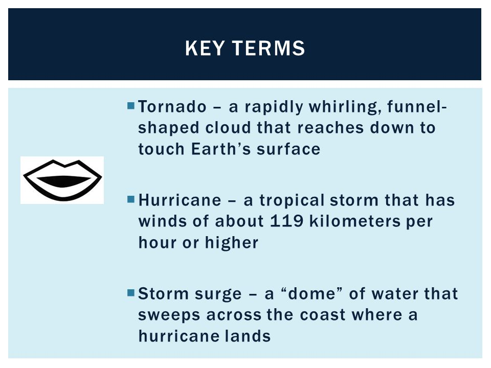 Key terms Tornado – a rapidly whirling, funnel-shaped cloud that reaches down to touch Earth's surface.