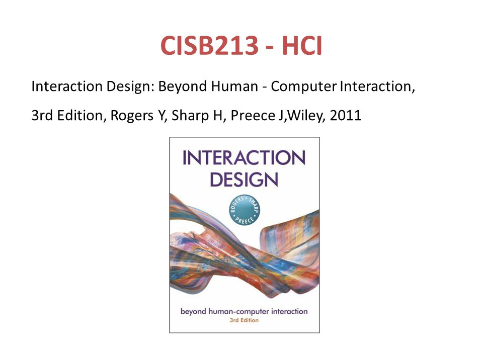 CISB213 - HCI Interaction Design: Beyond Human - Computer Interaction, 3rd Edition, Rogers Y, Sharp H, Preece J,Wiley,