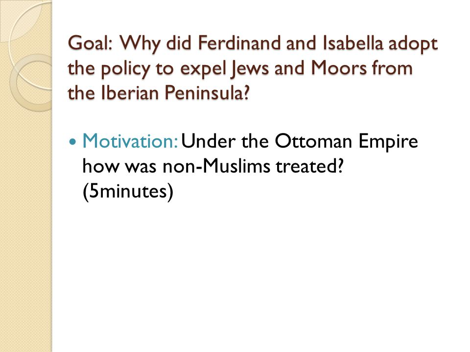 Goal: Why did Ferdinand and Isabella adopt the policy to expel Jews and Moors from the Iberian Peninsula