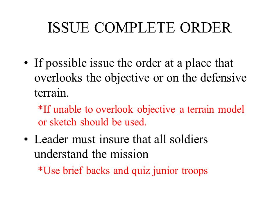 ISSUE COMPLETE ORDER If possible issue the order at a place that overlooks the objective or on the defensive terrain.