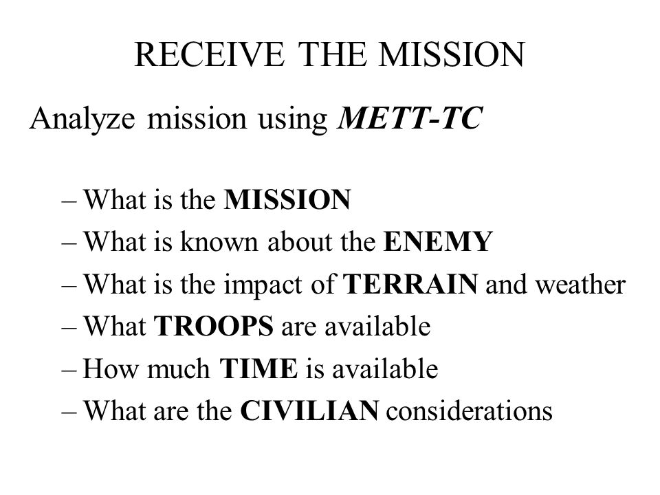 RECEIVE THE MISSION Analyze mission using METT-TC What is the MISSION
