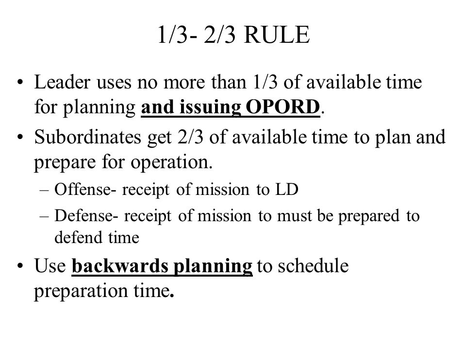 1/3- 2/3 RULE Leader uses no more than 1/3 of available time for planning and issuing OPORD.
