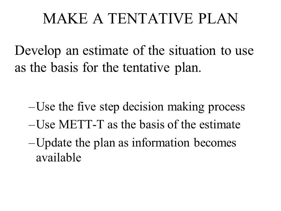 MAKE A TENTATIVE PLAN Develop an estimate of the situation to use as the basis for the tentative plan.