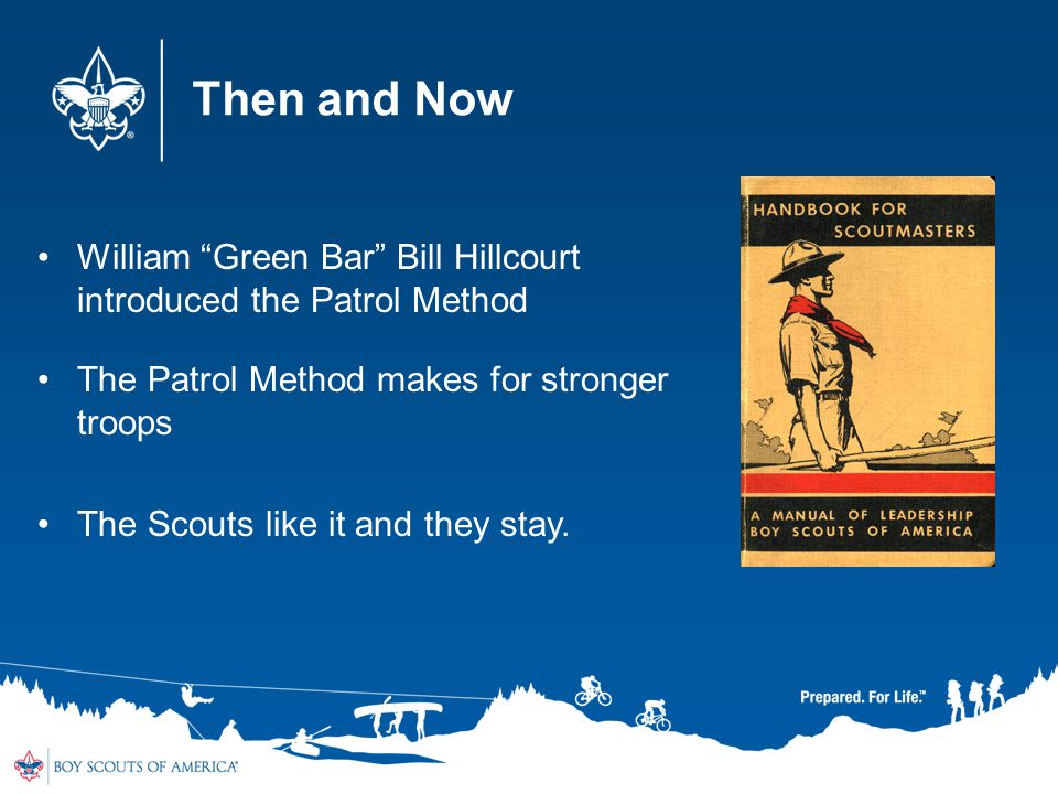 Then and Now William Green Bar Bill Hillcourt introduced the Patrol Method. The Patrol Method makes for stronger troops.