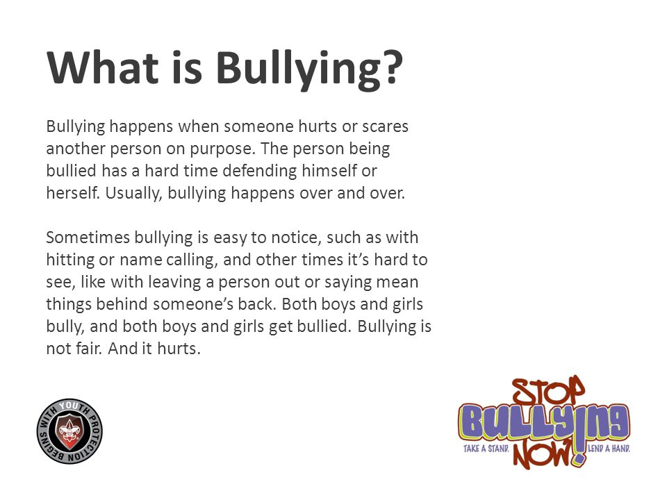 What is Bullying Bullying happens when someone hurts or scares