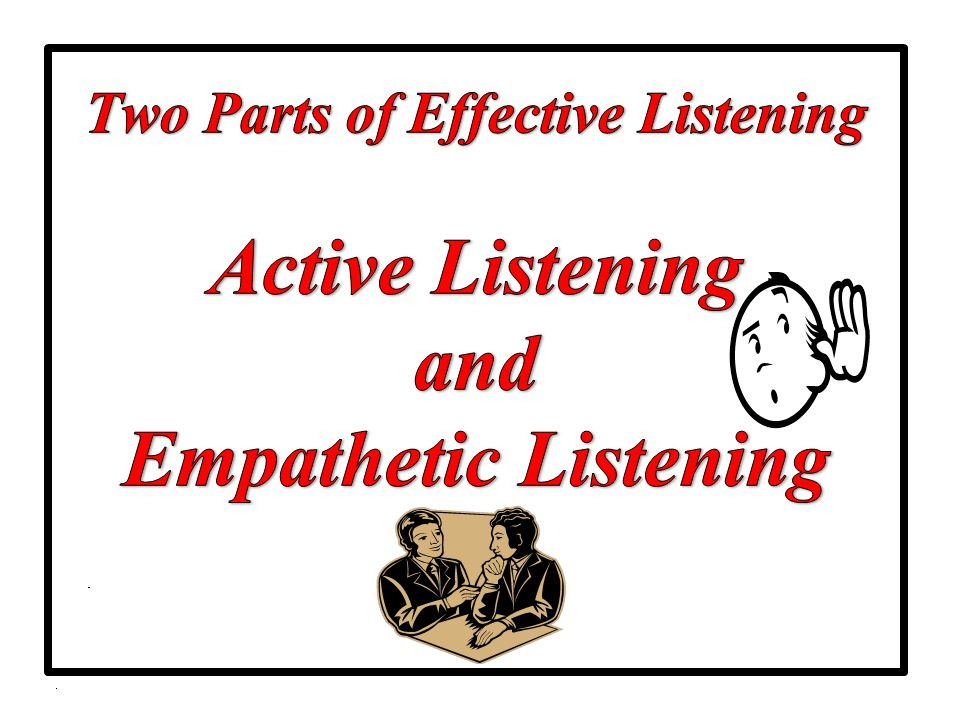 Two Parts of Effective Listening Active Listening and Empathetic Listening