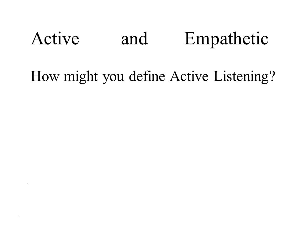 Active and Empathetic How might you define Active Listening