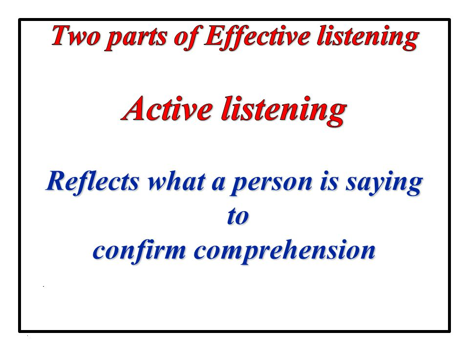 Two parts of Effective listening Active listening Reflects what a person is saying to confirm comprehension