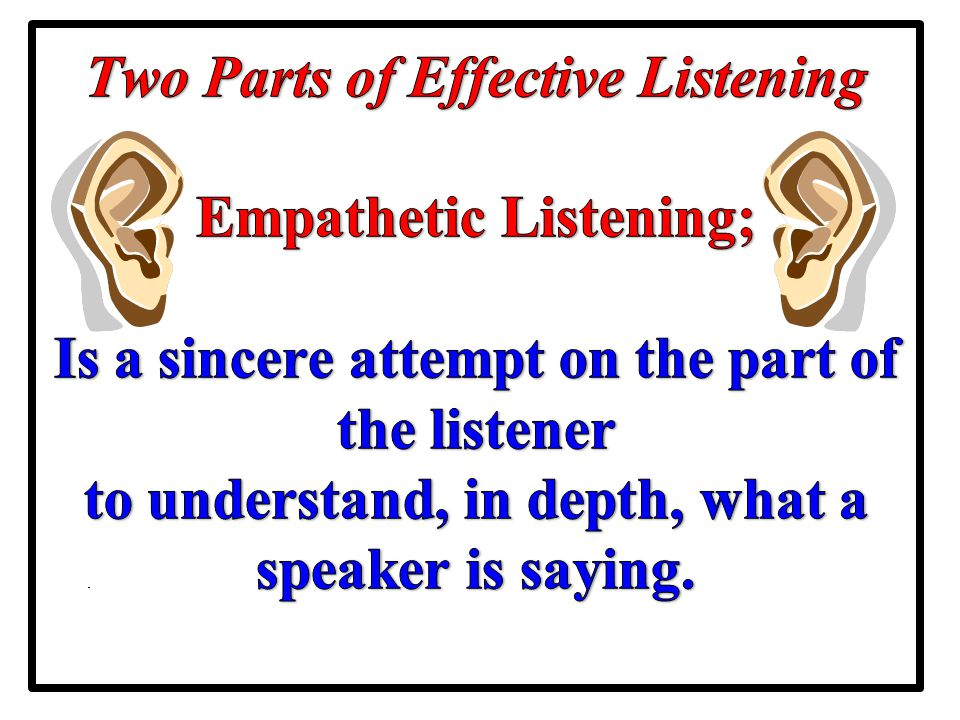 Two Parts of Effective Listening Empathetic Listening; Is a sincere attempt on the part of the listener to understand, in depth, what a speaker is saying.