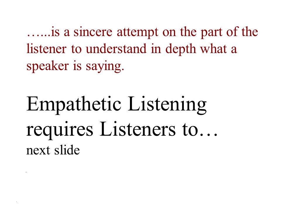 Empathetic Listening requires Listeners to…