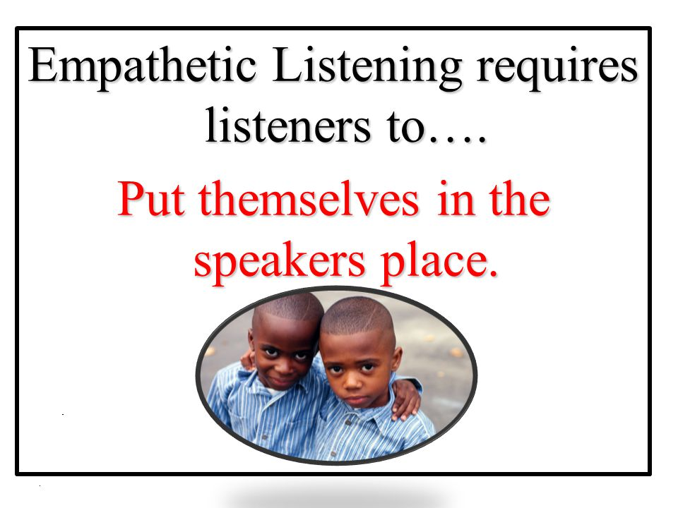 Empathetic Listening requires listeners to….