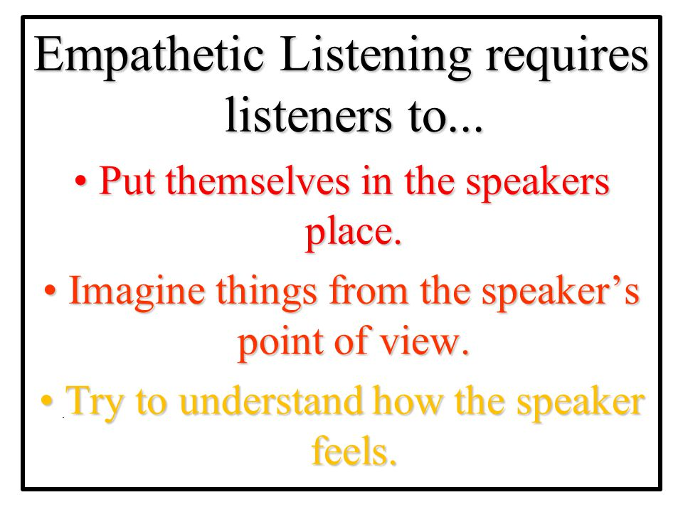 Empathetic Listening requires listeners to...