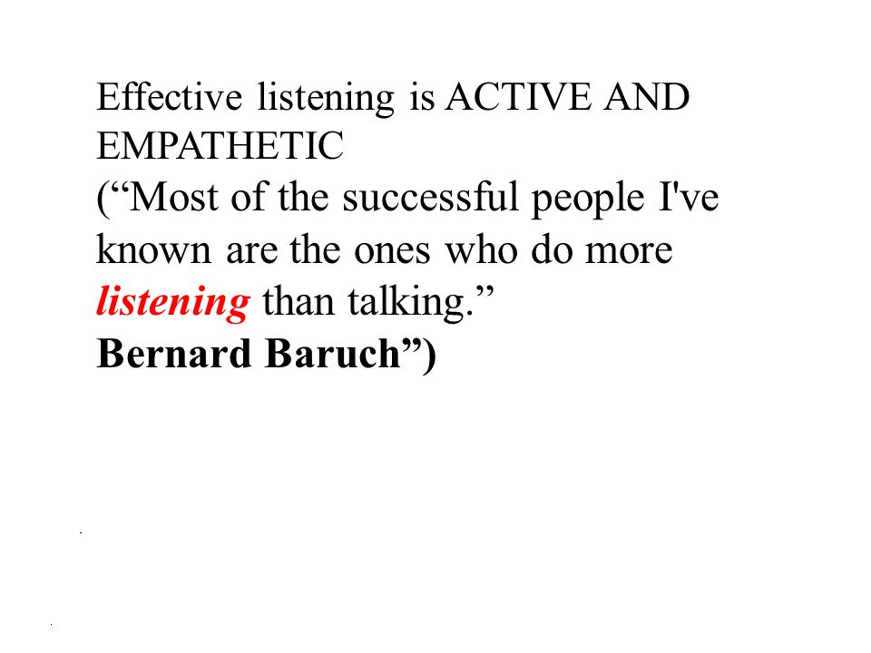 Effective listening is ACTIVE AND EMPATHETIC