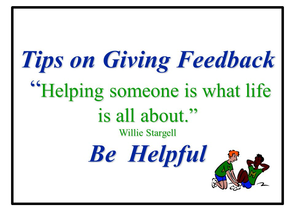 Tips on Giving Feedback Helping someone is what life is all about
