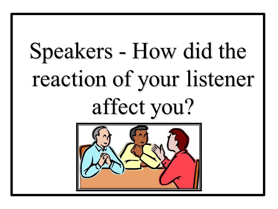 Speakers - How did the reaction of your listener affect you