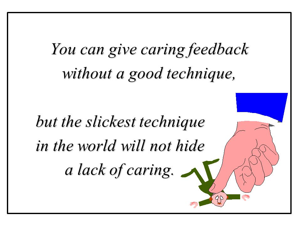 You can give caring feedback without a good technique,