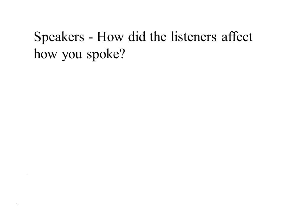 Speakers - How did the listeners affect how you spoke