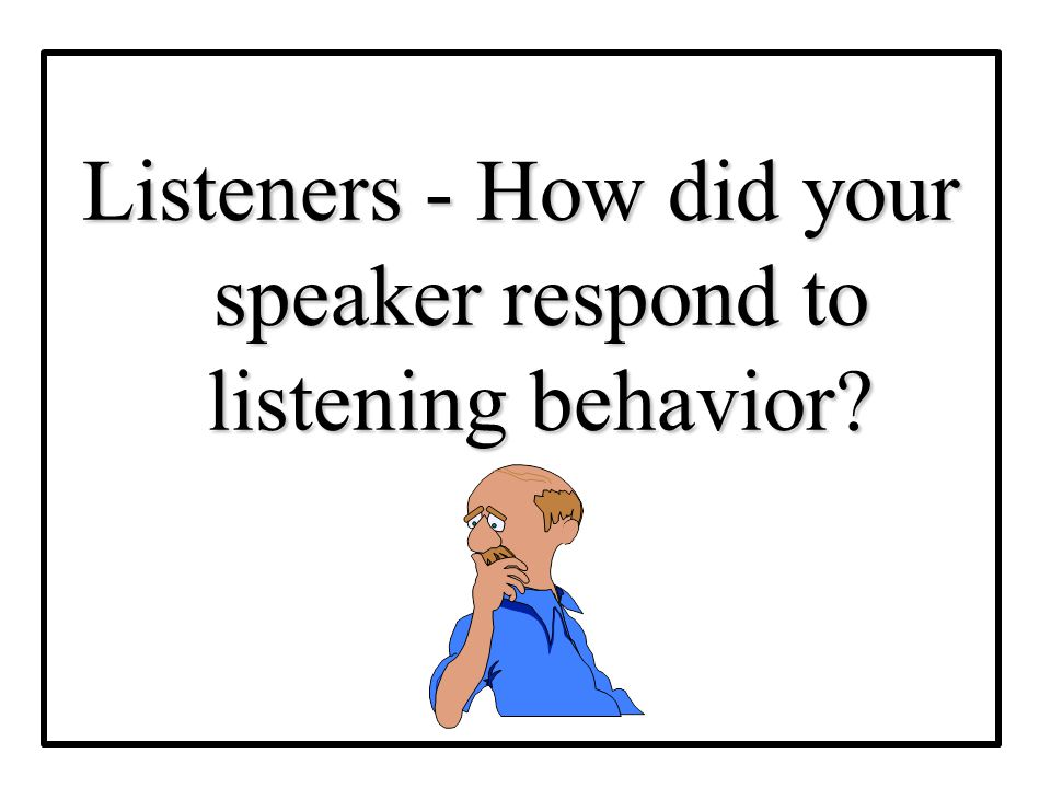Listeners - How did your speaker respond to listening behavior