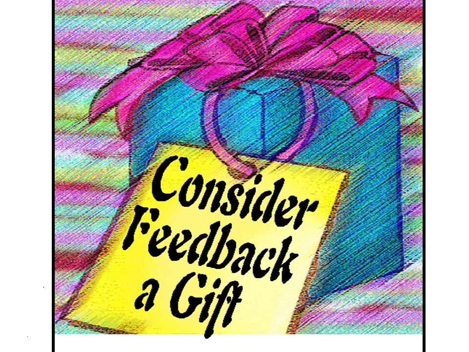Consider feedback a gift. It truly is.