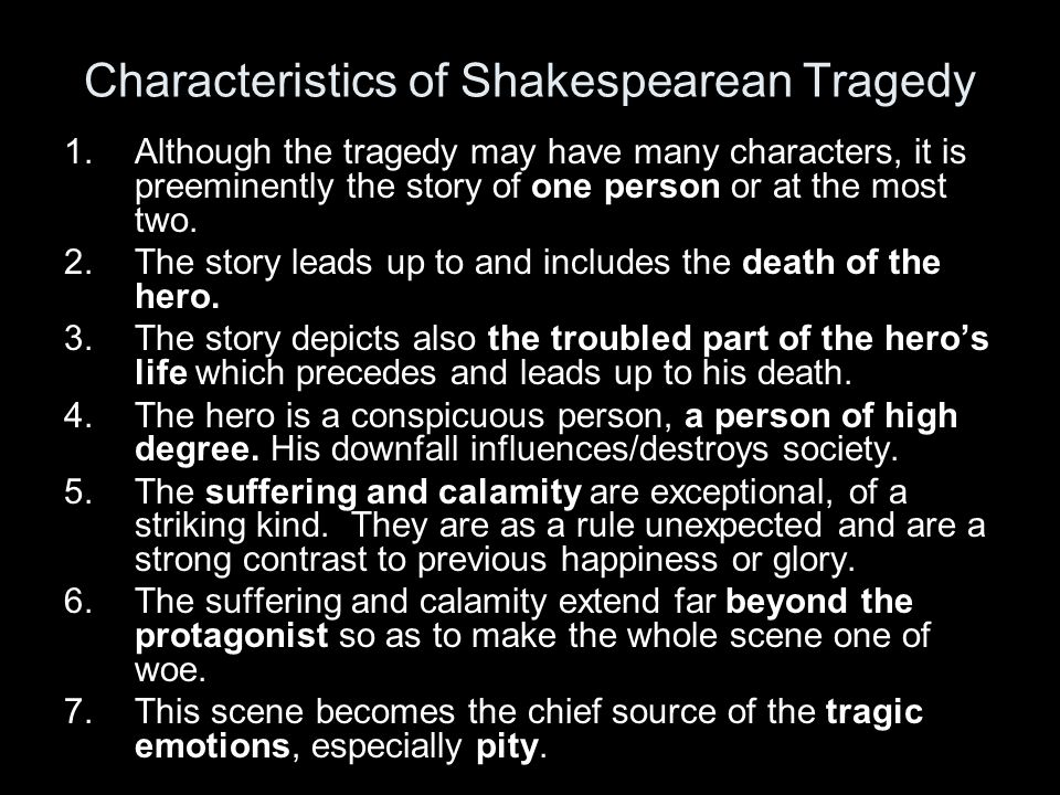 the main characteristics of a shakespearean tragic hero Transcript of the characteristics of a shakespearean tragedy the characteristics of a shakespearean tragedy part 2 the structure of tragedy is divided into three main sections 1 a set of circumstances giving rise to the conflict 2 the development of the conflict  death of the tragic hero.