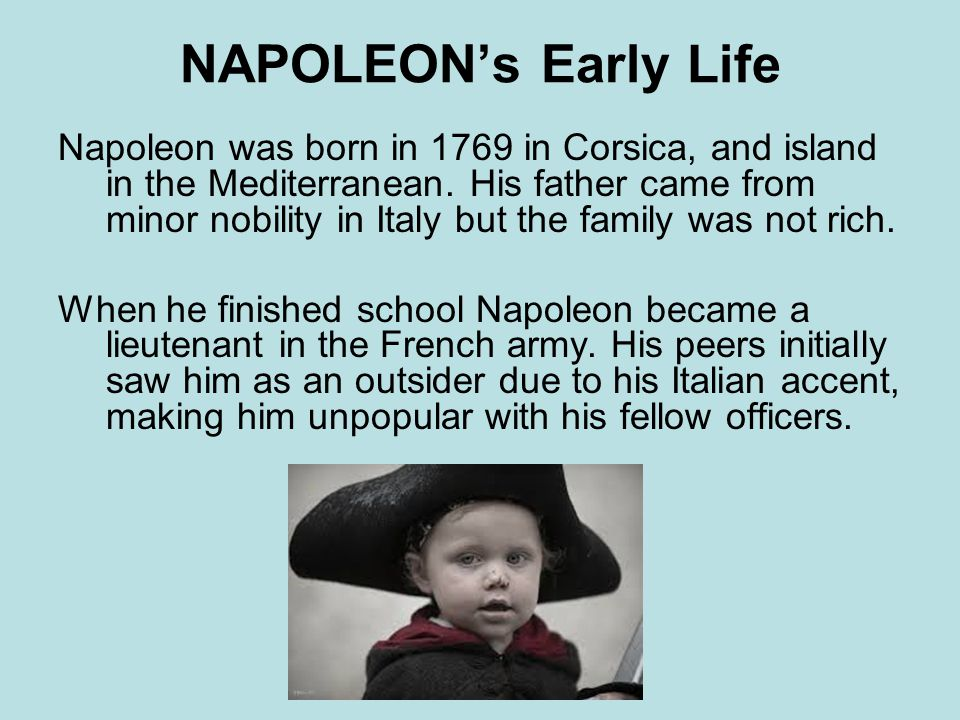 the early life and military life of napoleon bonaparte Eventually, he became emperor of france, but later he was forced to leave france and live out the rest of his life on an island in the south atlantic timeline description: napoleon bonaparte was an important french military leader who created an empire that stretched across almost all of europe in the early 1800s.
