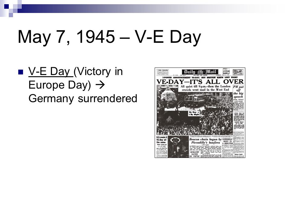 May 7, 1945 – V-E Day V-E Day (Victory in Europe Day)  Germany surrendered