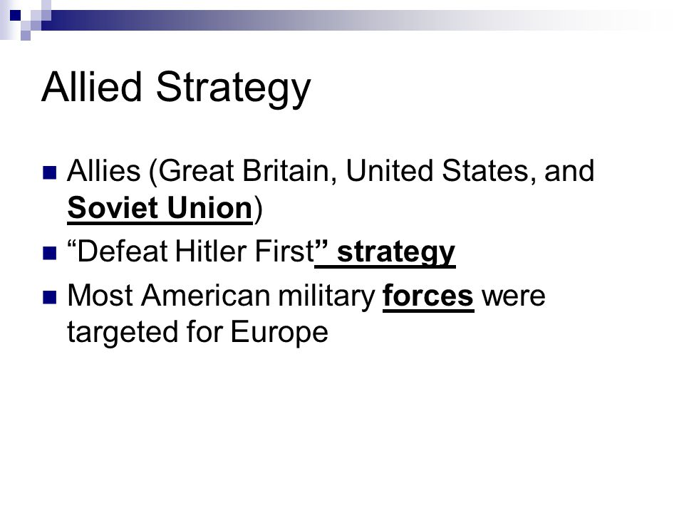 Allied Strategy Allies (Great Britain, United States, and Soviet Union) Defeat Hitler First strategy.