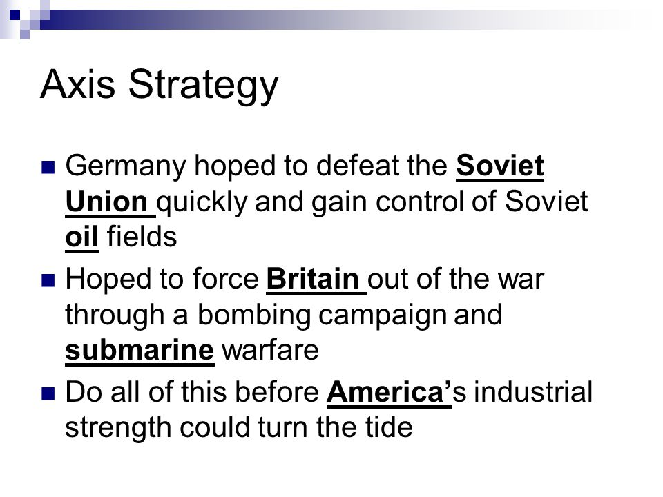 Axis Strategy Germany hoped to defeat the Soviet Union quickly and gain control of Soviet oil fields.
