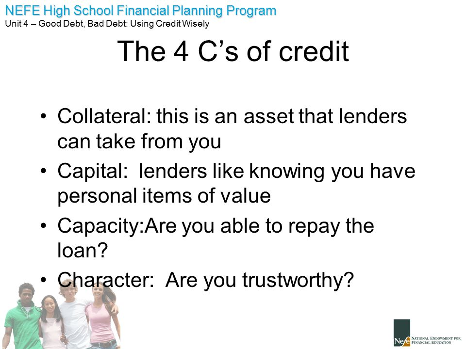 The 4 C's of credit Collateral: this is an asset that lenders can take from you. Capital: lenders like knowing you have personal items of value.
