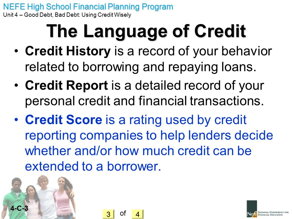 The Language of Credit Credit History is a record of your behavior related to borrowing and repaying loans.