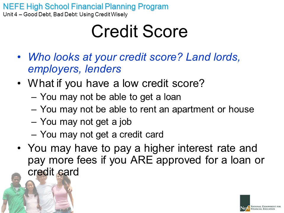 Credit Score Who looks at your credit score Land lords, employers, lenders. What if you have a low credit score