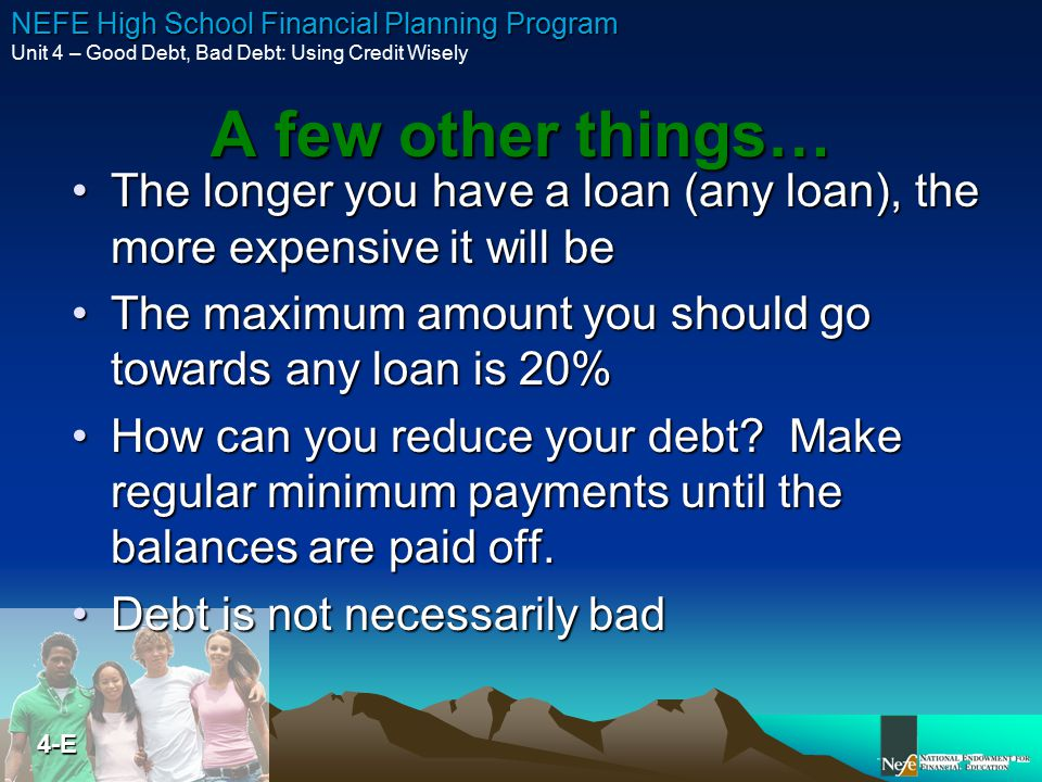 A few other things… The longer you have a loan (any loan), the more expensive it will be. The maximum amount you should go towards any loan is 20%