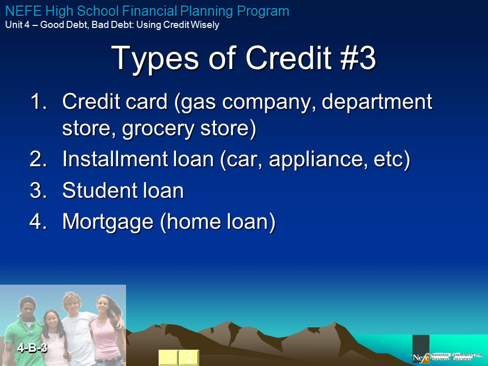 Types of Credit #3 Credit card (gas company, department store, grocery store) Installment loan (car, appliance, etc)