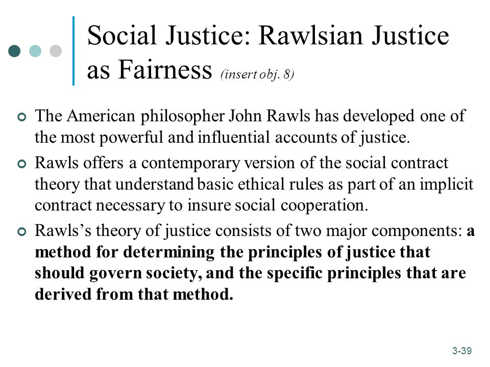 the social contract and rawls principles A theory of justice is a work of political philosophy and ethics by john rawls, in which the author attempts to solve the problem of distributive justice (the socially just distribution of goods in a society) by utilising a variant of the familiar device of the social contract.