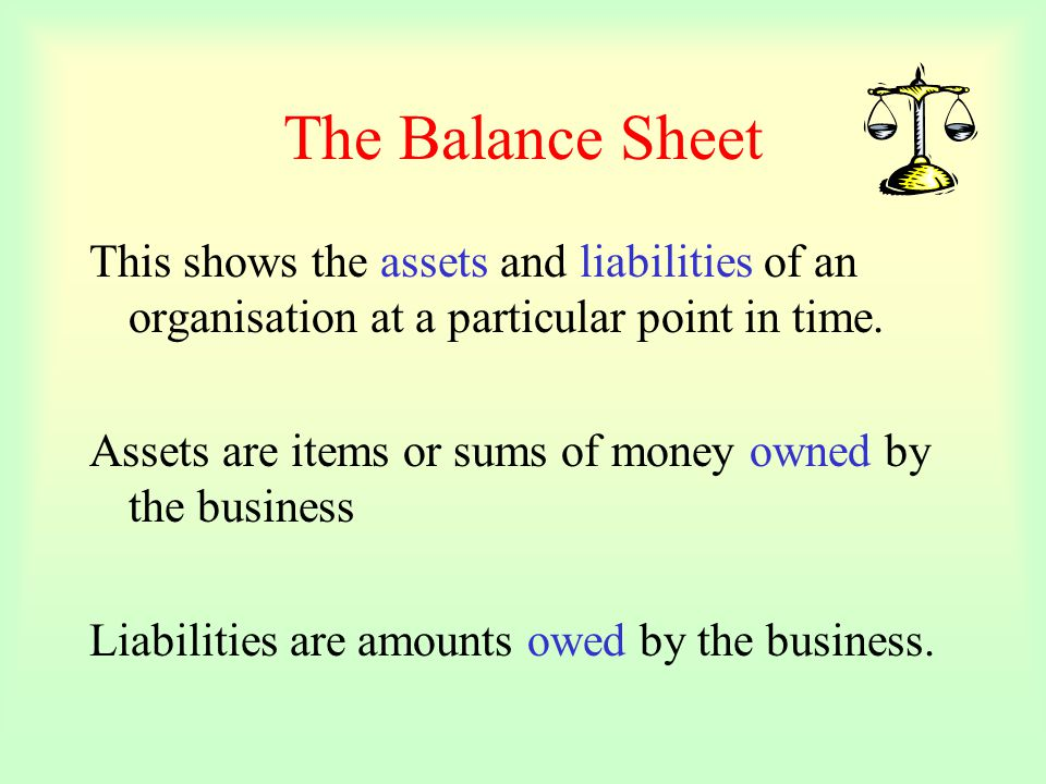 The Balance Sheet This shows the assets and liabilities of an organisation at a particular point in time.