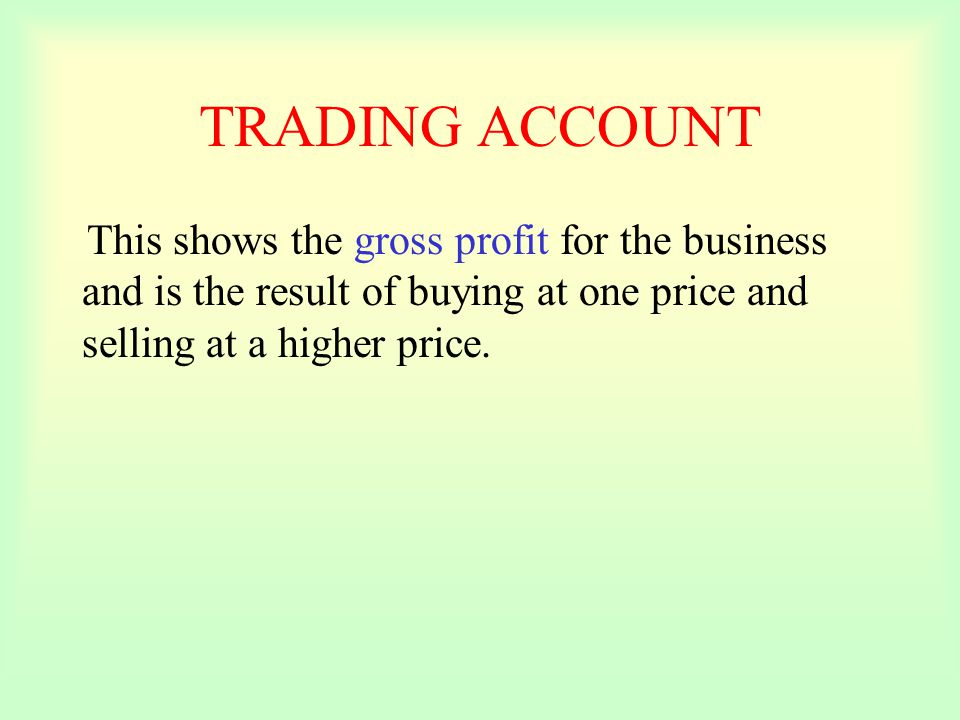 TRADING ACCOUNT This shows the gross profit for the business and is the result of buying at one price and selling at a higher price.