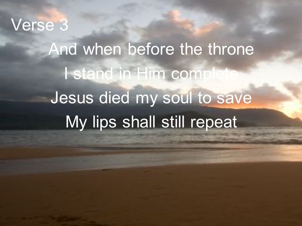 And when before the throne I stand in Him complete