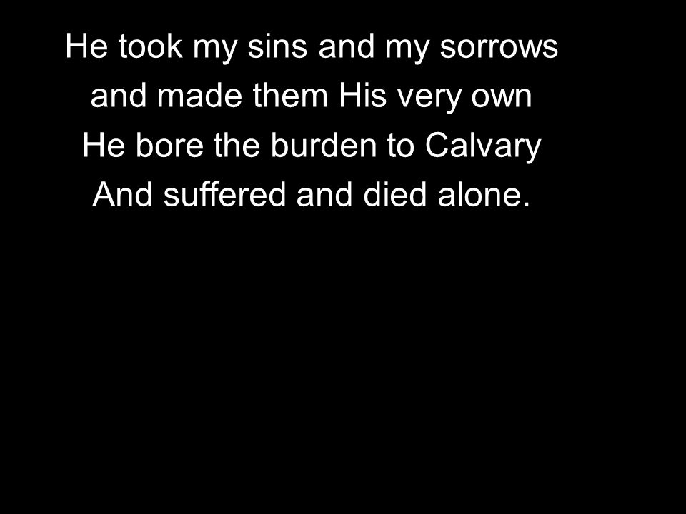 He took my sins and my sorrows and made them His very own