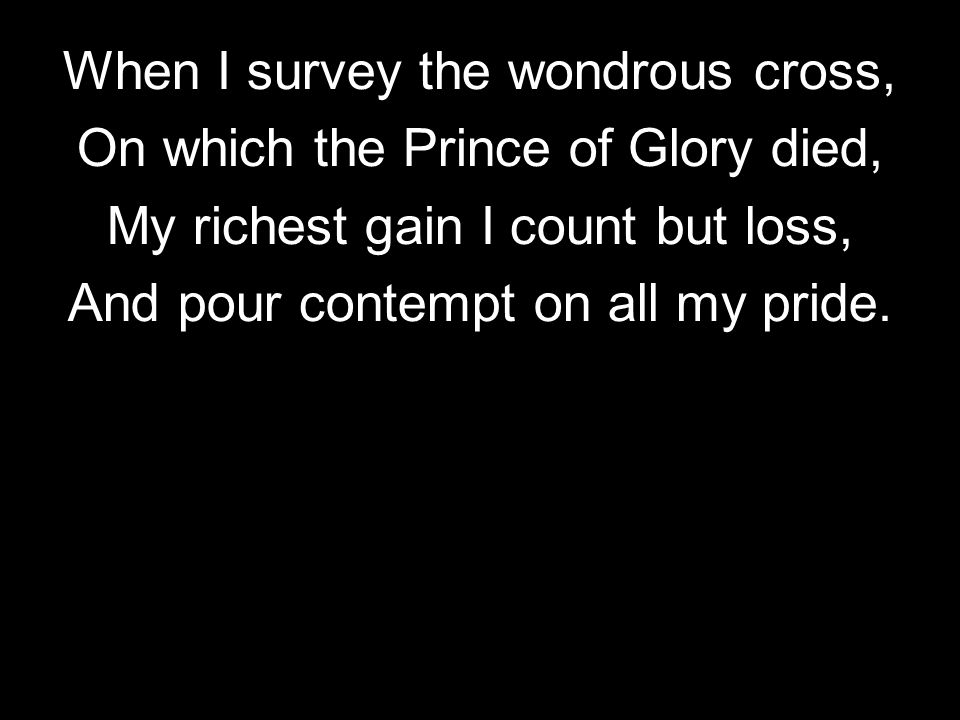 When I survey the wondrous cross, On which the Prince of Glory died,