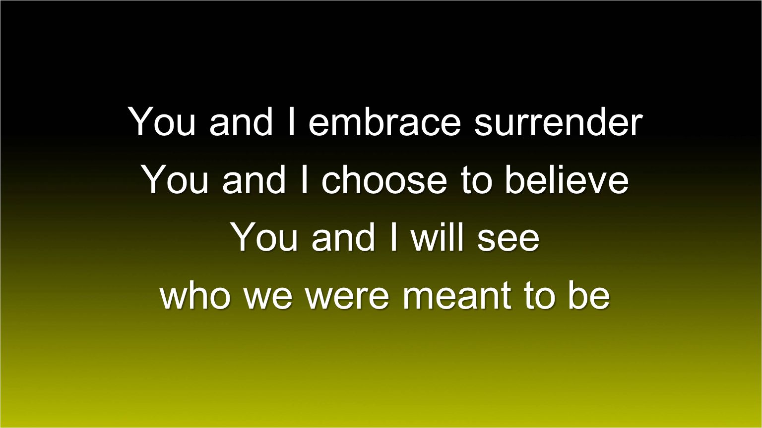 You and I embrace surrender You and I choose to believe