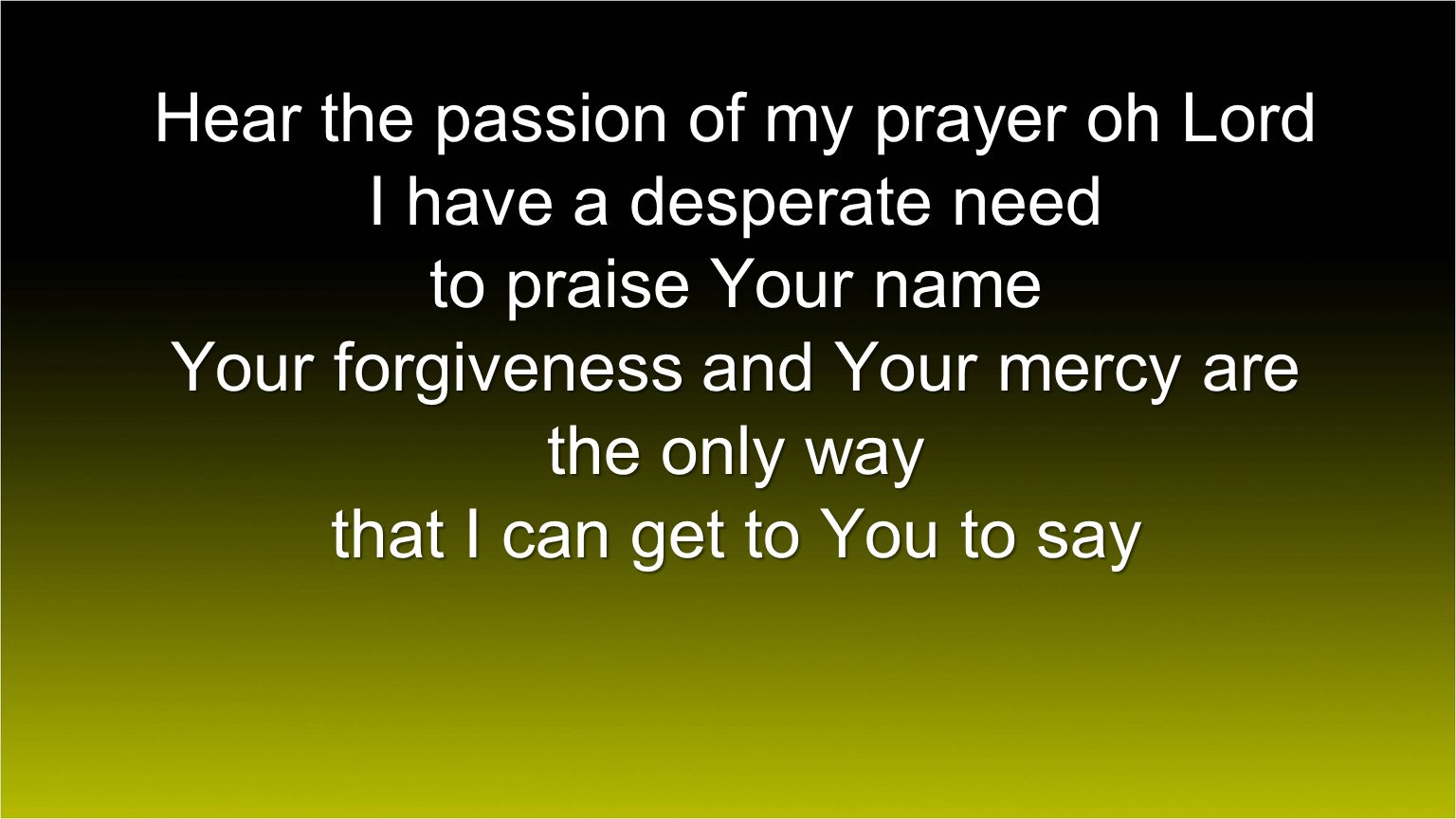 Hear the passion of my prayer oh Lord I have a desperate need