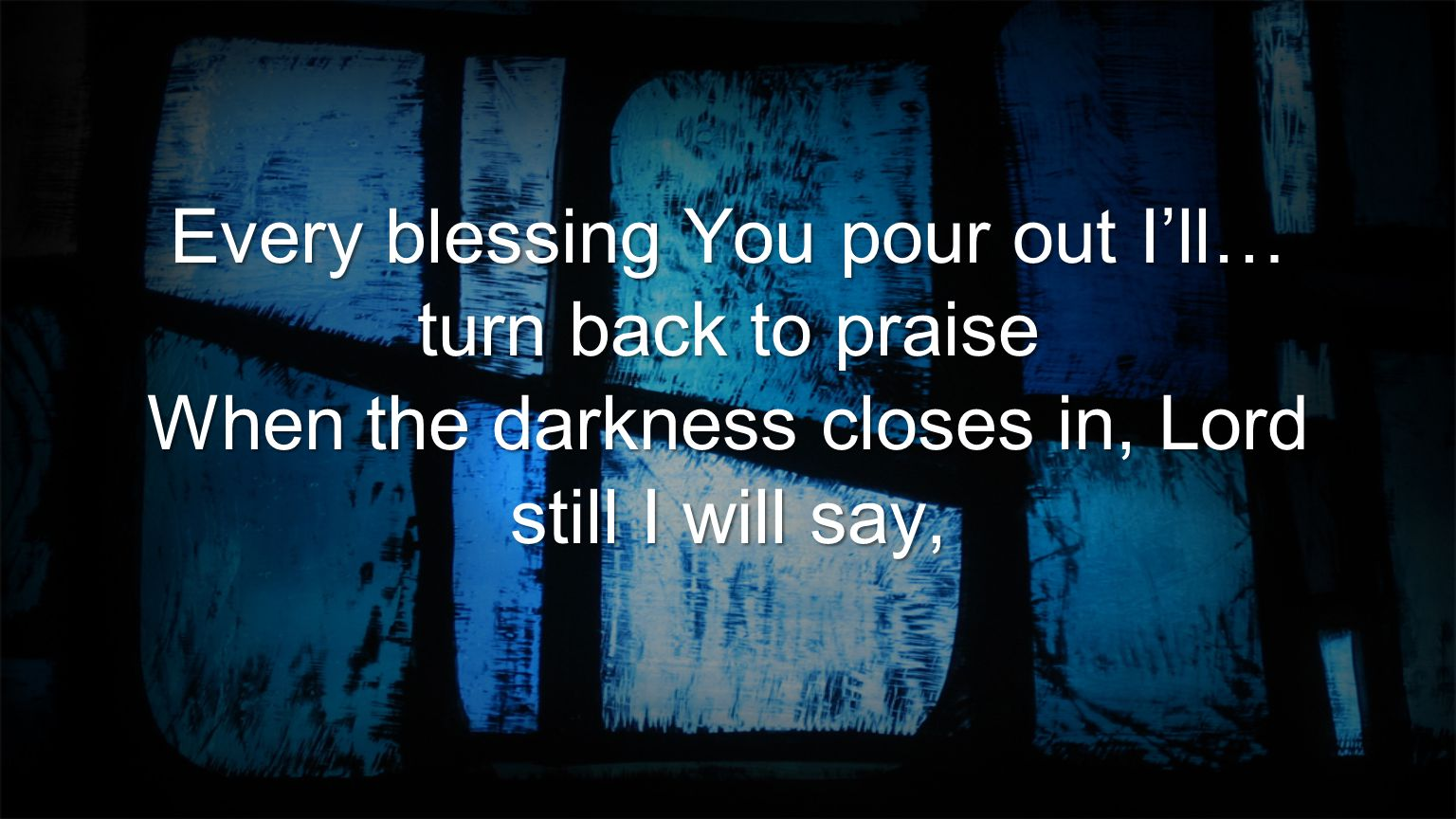 Every blessing You pour out I'll… turn back to praise